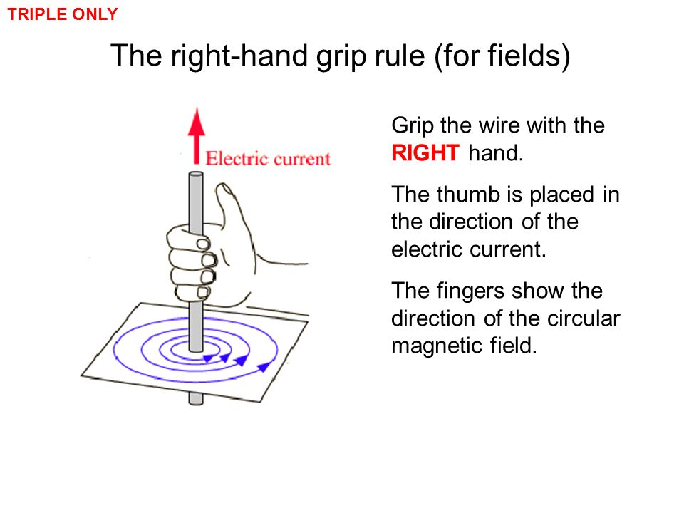 The right-hand grip rule (for fields) TRIPLE ONLY Grip the wire with the RIGHT hand. The thumb is placed in the direction of the electric current. The