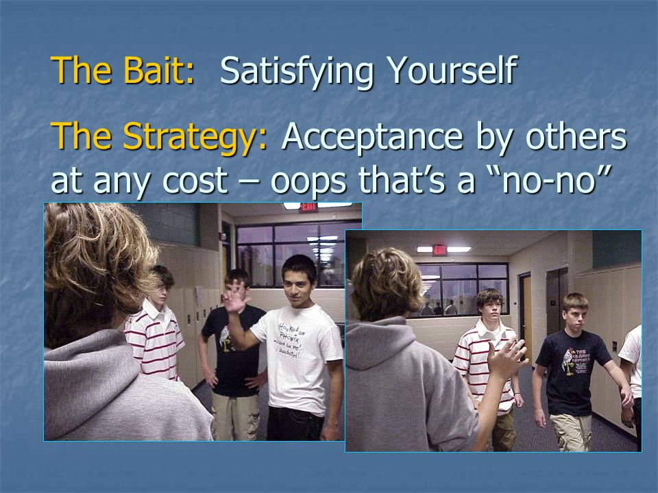 The Bait: Satisfying Yourself The Strategy: Wanting to be accepted by others at any cost – oops that's a no-no The Excuse: The Bible is wrong and therefore can be disregarded