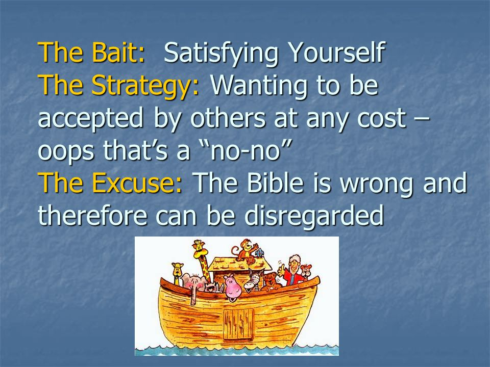 The Bait: Satisfying Yourself The Strategy: Wanting to be accepted by others at any cost – oops that's a no-no The Excuse: The Bible is wrong and therefore can be disregarded Science claims that evolution explains how everything came to be without having a god involved = naturalism Science claims that evolution explains how everything came to be without having a god involved = naturalism The Switch: Science is what we trust to prove everything