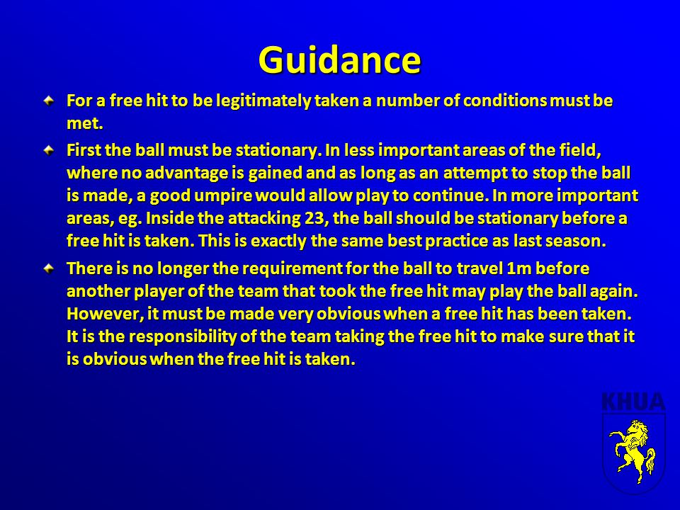 Guidance For a free hit to be legitimately taken a number of conditions must be met. First the ball must be stationary. In less important areas of the