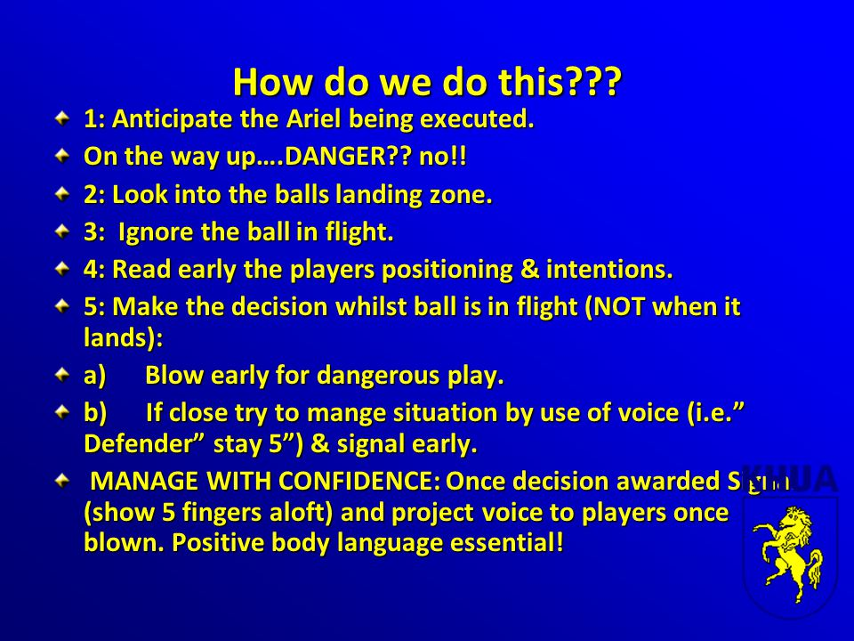How do we do this??? 1: Anticipate the Ariel being executed. On the way up….DANGER?? no!! 2: Look into the balls landing zone. 3: Ignore the ball in f