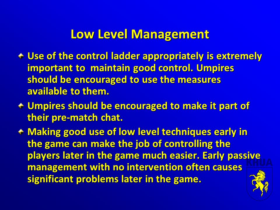 Low Level Management Use of the control ladder appropriately is extremely important to maintain good control. Umpires should be encouraged to use the