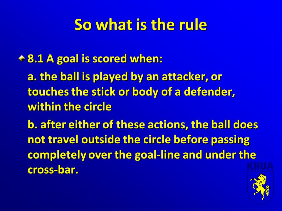 So what is the rule 8.1 A goal is scored when: a.