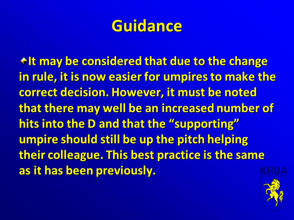 Guidance It may be considered that due to the change in rule, it is now easier for umpires to make the correct decision. However, it must be noted tha