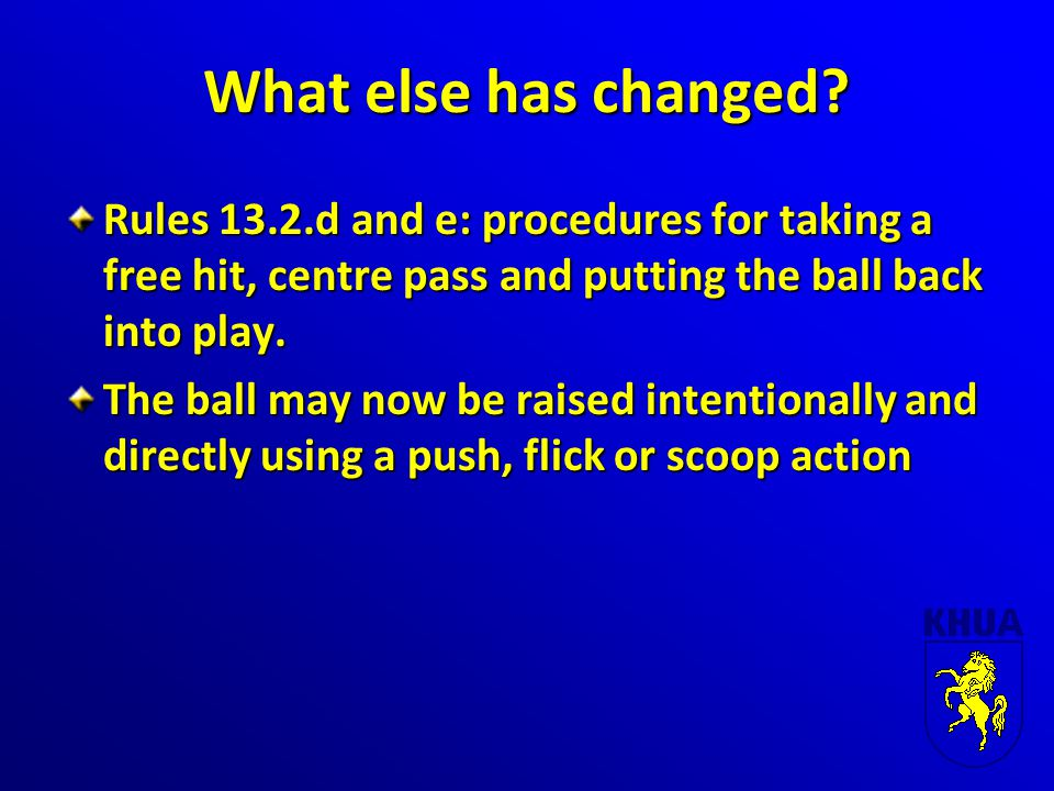 What else has changed? Rules 13.2.d and e: procedures for taking a free hit, centre pass and putting the ball back into play. The ball may now be rais