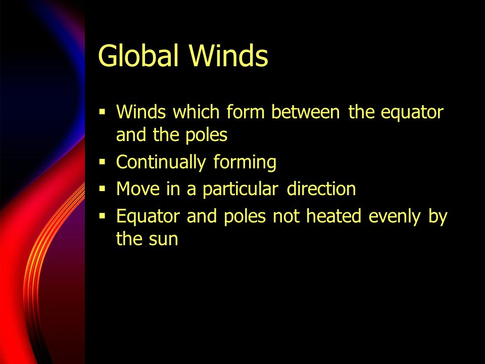 Circling the Globe  Caused by giant convection currents  Warm air at the equator rises and flows toward the poles  Cold polar air sinks  The radiation of the earth causes these winds to deflect  Trade winds- flow toward equator and turn west  Westerlies- blow west to east  Easterlies- blow east to west  Weather changes occur where they meet