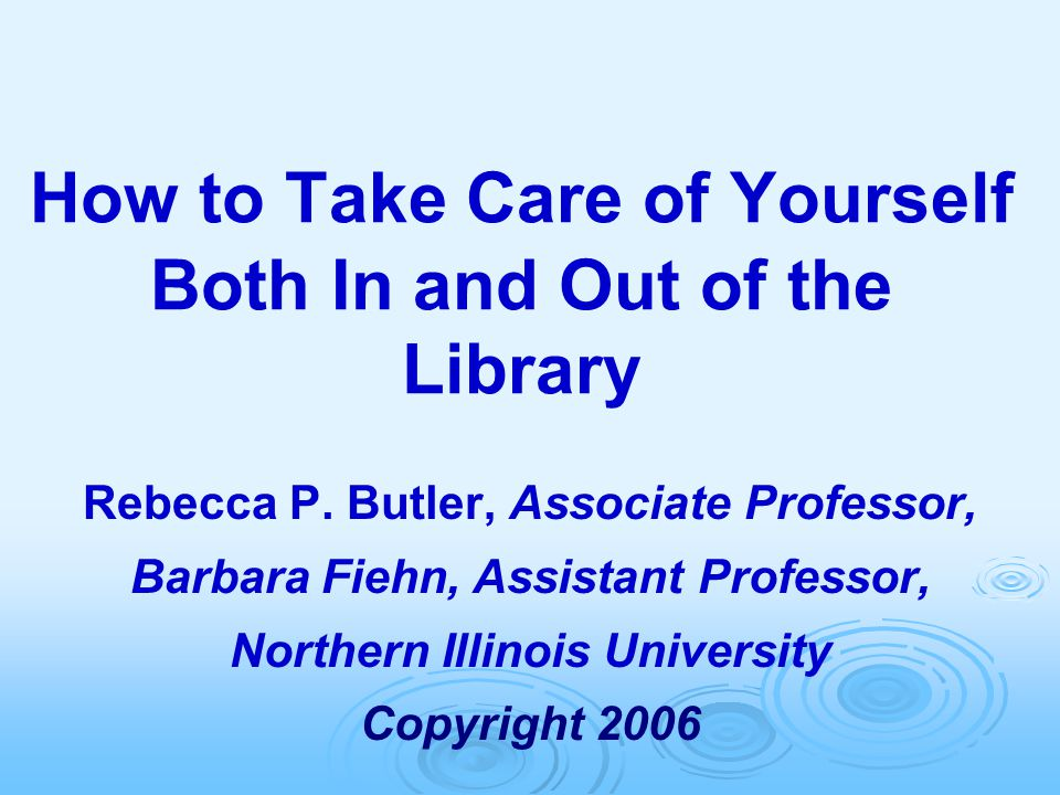 How to Take Care of Yourself Both In and Out of the Library Rebecca P. Butler, Associate Professor, Barbara Fiehn, Assistant Professor, Northern Illin