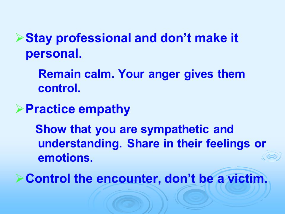  Stay professional and don't make it personal. Remain calm. Your anger gives them control.  Practice empathy Show that you are sympathetic and under