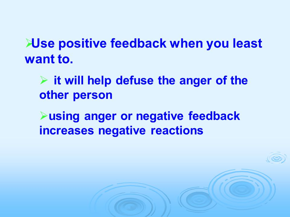  Use positive feedback when you least want to.  it will help defuse the anger of the other person  using anger or negative feedback increases negat