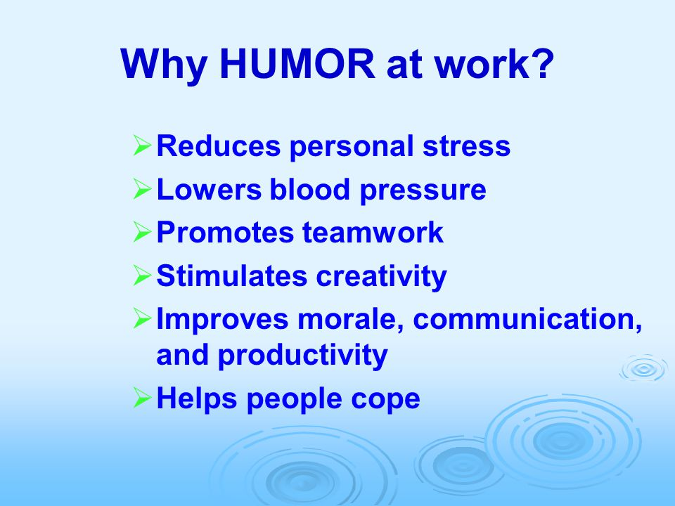 Why HUMOR at work?   Reduces personal stress   Lowers blood pressure   Promotes teamwork   Stimulates creativity   Improves morale, communic