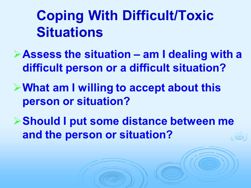 Coping With Difficult/Toxic Situations  Assess the situation – am I dealing with a difficult person or a difficult situation?  What am I willing to