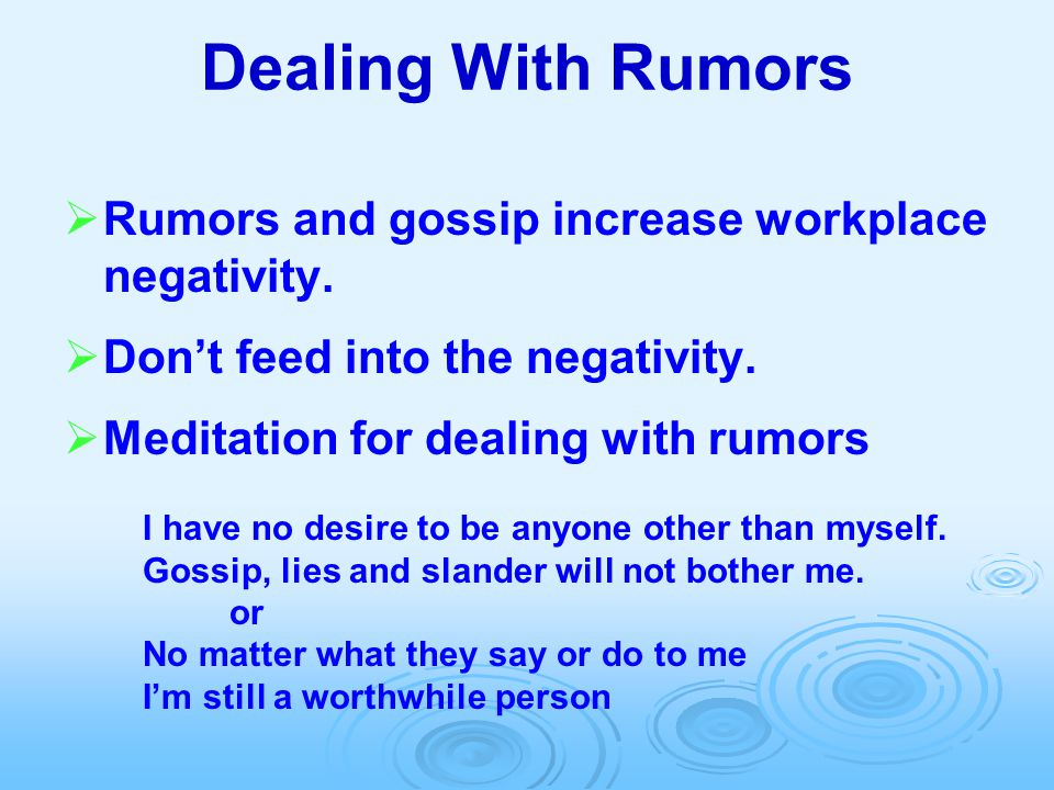 Dealing With Rumors  Rumors and gossip increase workplace negativity.  Don't feed into the negativity.  Meditation for dealing with rumors I have n