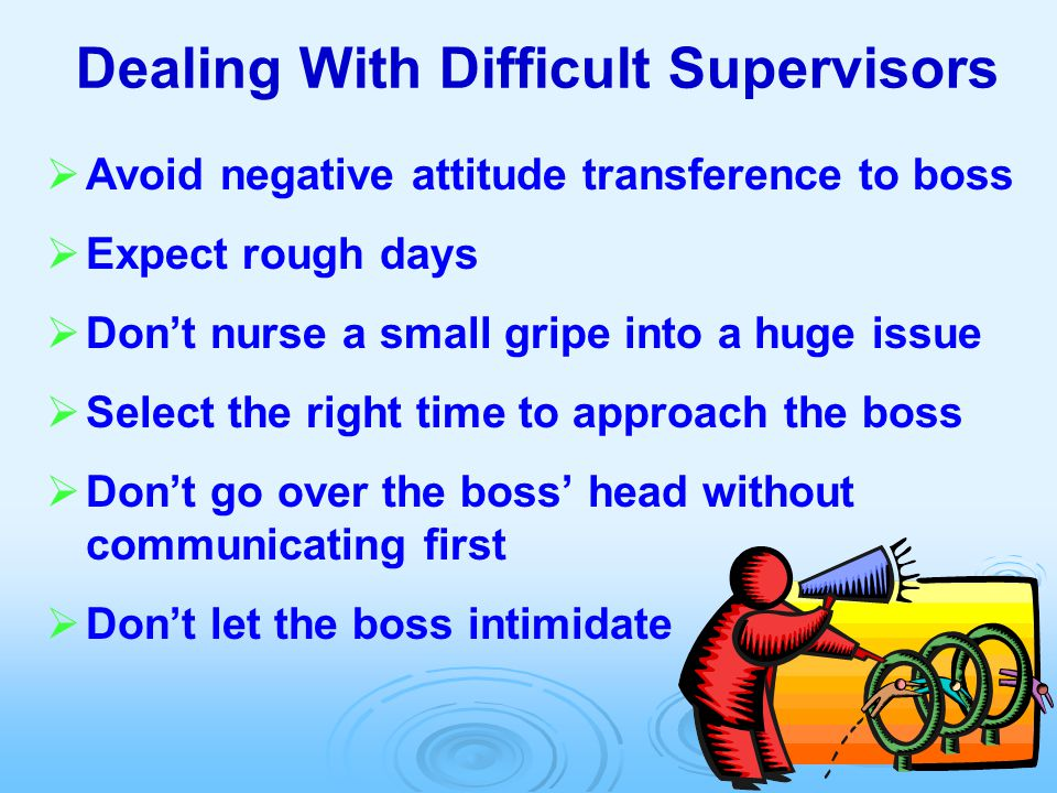 Dealing With Difficult Supervisors   Avoid negative attitude transference to boss   Expect rough days   Don't nurse a small gripe into a huge is