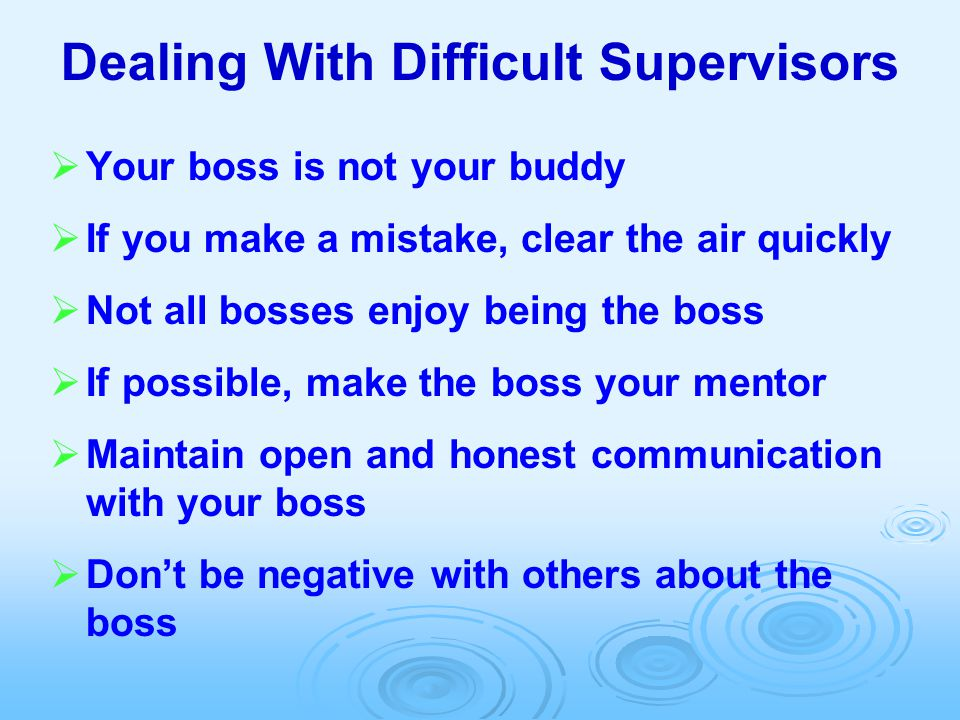 Dealing With Difficult Supervisors   Your boss is not your buddy   If you make a mistake, clear the air quickly   Not all bosses enjoy being the