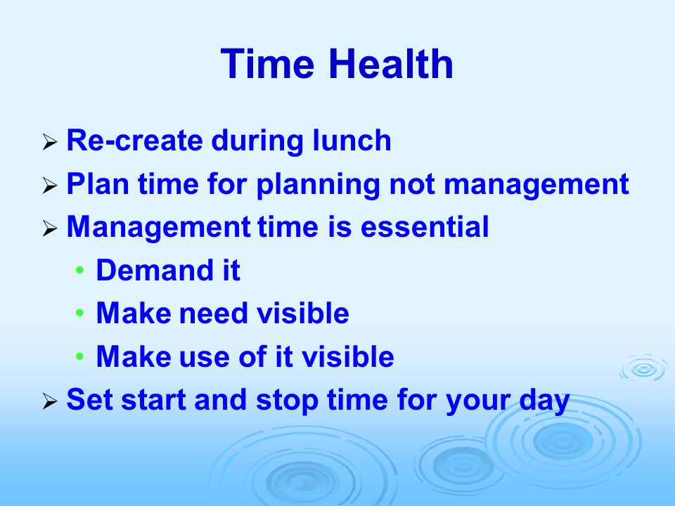 Time Health  Re-create during lunch  Plan time for planning not management  Management time is essential Demand it Make need visible Make use of it