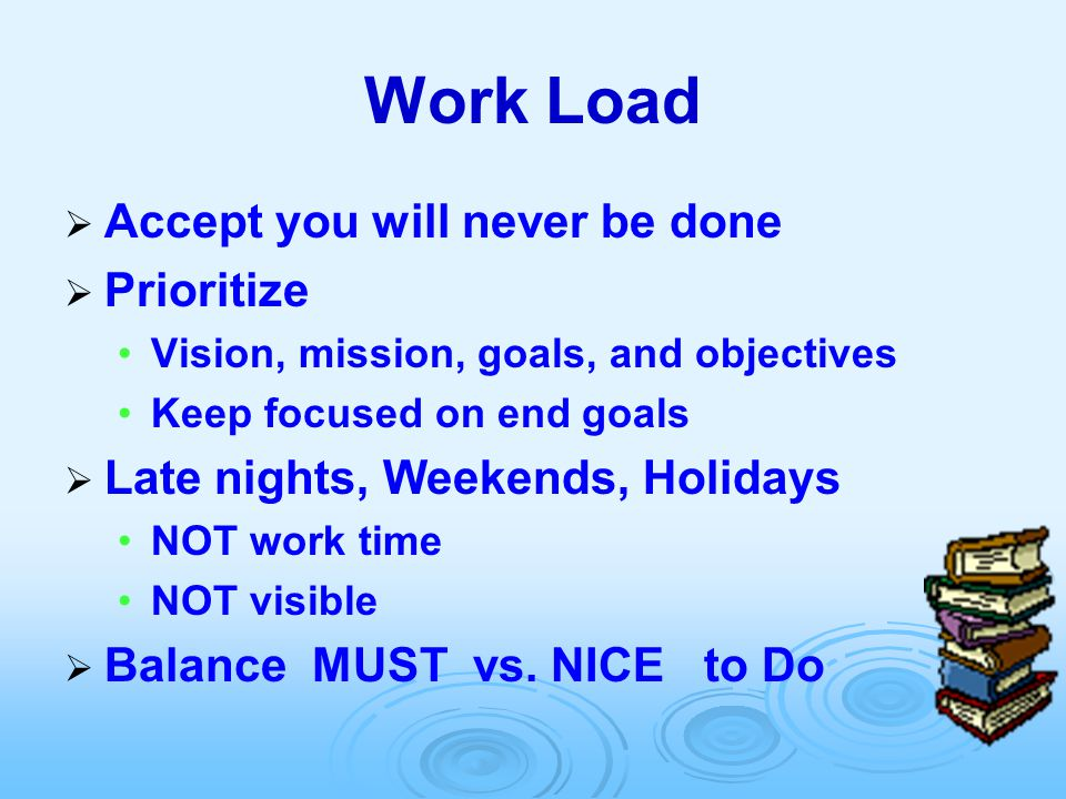 Work Load  Accept you will never be done  Prioritize Vision, mission, goals, and objectives Keep focused on end goals  Late nights, Weekends, Holid