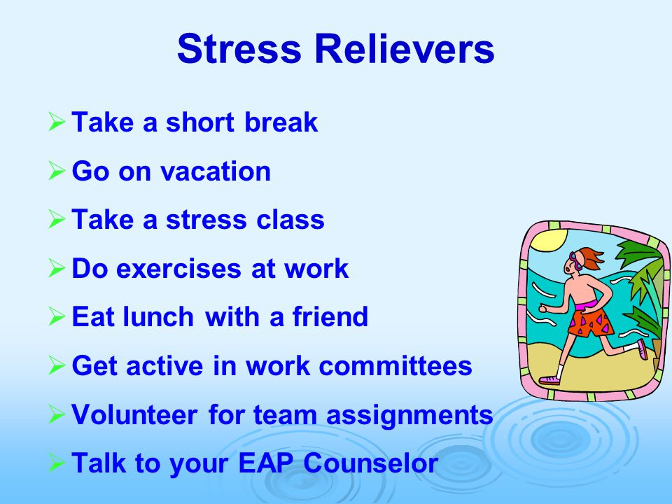 Stress Relievers   Take a short break   Go on vacation   Take a stress class   Do exercises at work   Eat lunch with a friend   Get active