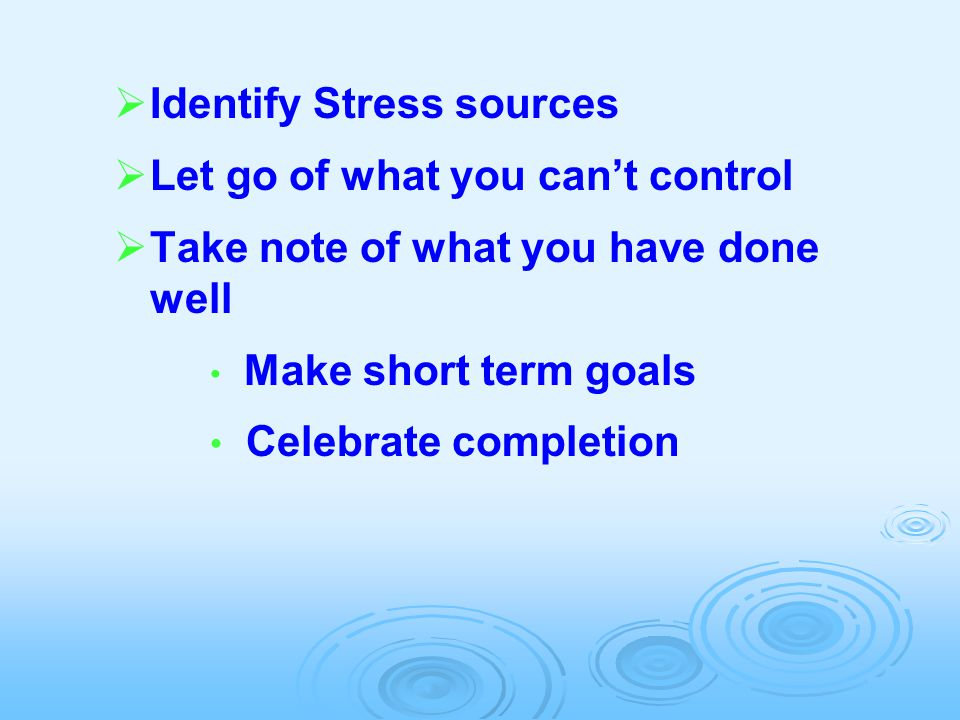  Identify Stress sources  Let go of what you can't control  Take note of what you have done well Make short term goals Celebrate completion