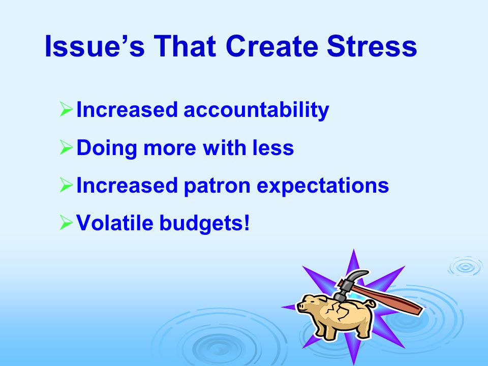Issue's That Create Stress  Increased accountability  Doing more with less  Increased patron expectations  Volatile budgets!