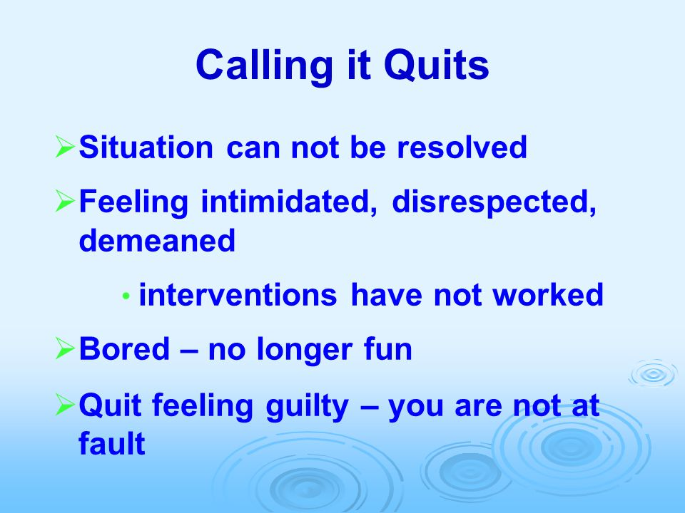Calling it Quits  Situation can not be resolved  Feeling intimidated, disrespected, demeaned interventions have not worked  Bored – no longer fun 