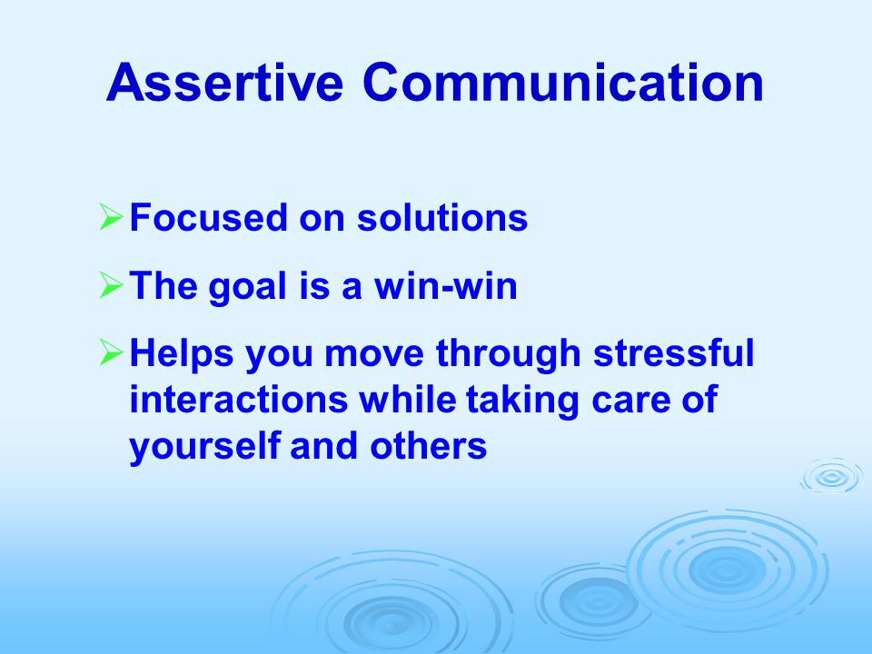 Assertive Communication  Focused on solutions  The goal is a win-win  Helps you move through stressful interactions while taking care of yourself a