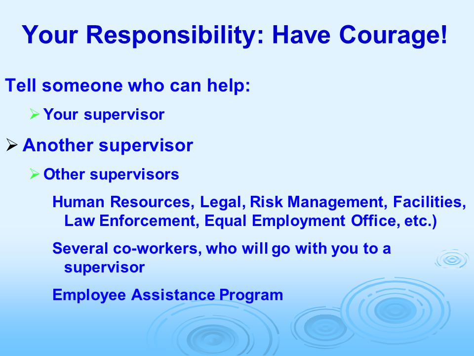 Your Responsibility: Have Courage! Tell someone who can help:  Your supervisor  Another supervisor  Other supervisors Human Resources, Legal, Risk