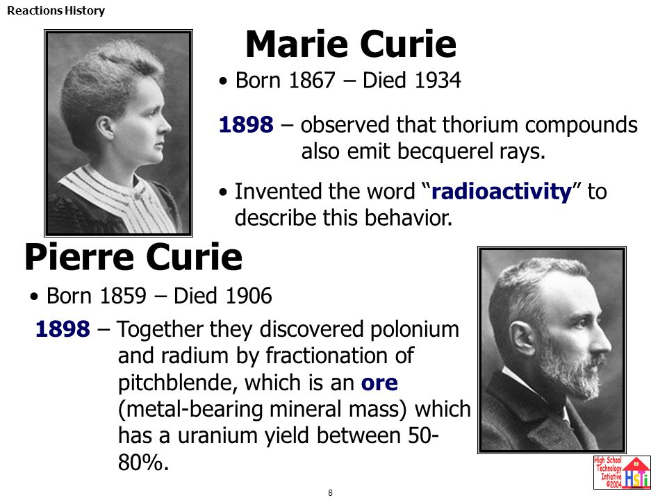 8 Reactions History Marie Curie Born 1867 – Died 1934 Pierre Curie Born 1859 – Died 1906 1898 – observed that thorium compounds also emit becquerel ra