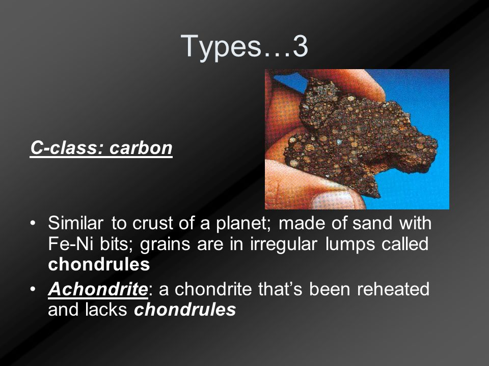 Types…3 C-class: carbon Similar to crust of a planet; made of sand with Fe-Ni bits; grains are in irregular lumps called chondrules Achondrite: a chon