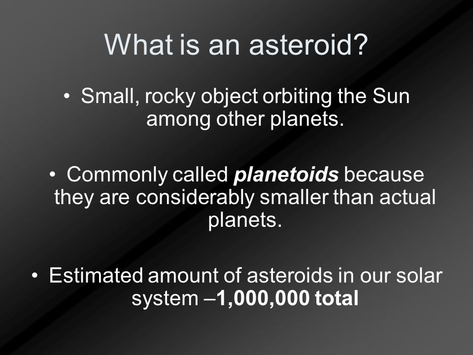 What is an asteroid? Small, rocky object orbiting the Sun among other planets. Commonly called planetoids because they are considerably smaller than a