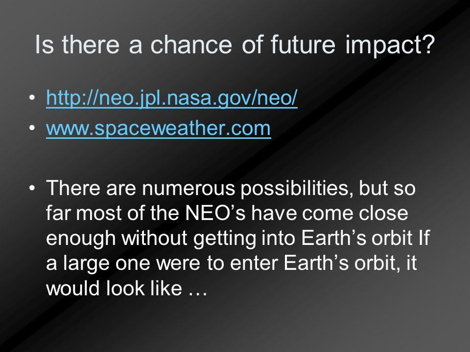 Is there a chance of future impact? http://neo.jpl.nasa.gov/neo/ www.spaceweather.com There are numerous possibilities, but so far most of the NEO's h