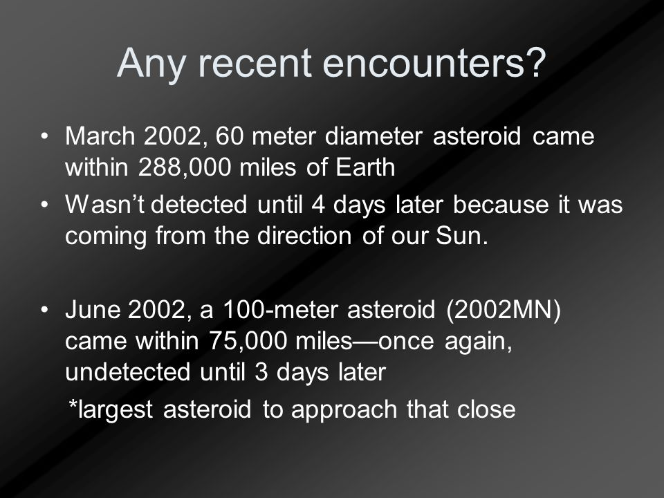 Any recent encounters? March 2002, 60 meter diameter asteroid came within 288,000 miles of Earth Wasn't detected until 4 days later because it was com