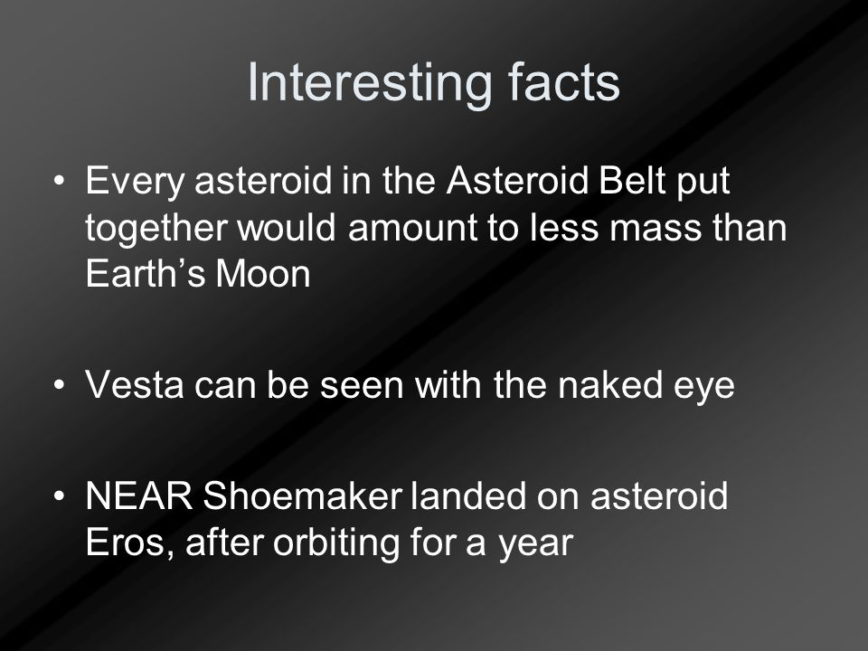 Interesting facts Every asteroid in the Asteroid Belt put together would amount to less mass than Earth's Moon Vesta can be seen with the naked eye NEAR Shoemaker landed on asteroid Eros, after orbiting for a year
