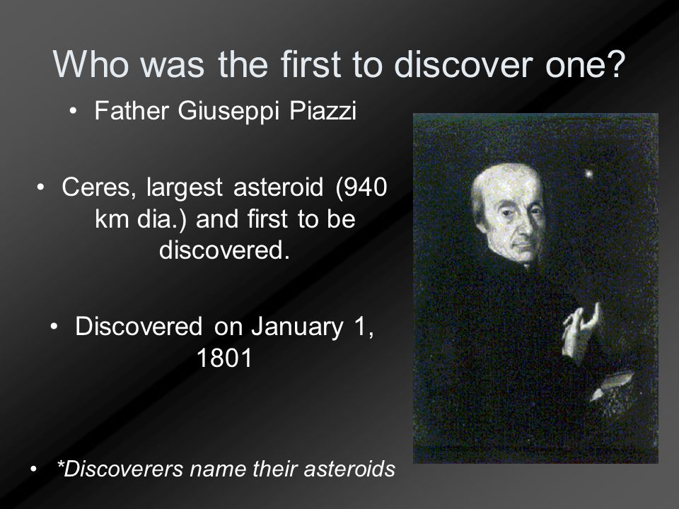 Who was the first to discover one? Father Giuseppi Piazzi Ceres, largest asteroid (940 km dia.) and first to be discovered. Discovered on January 1, 1