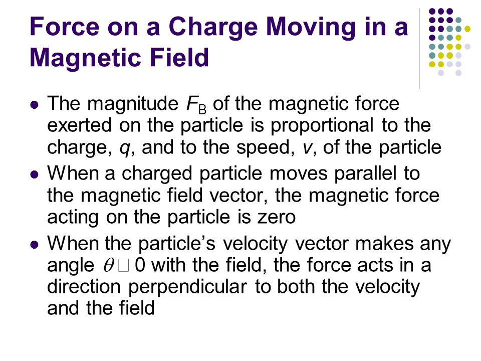 Force on a Charge Moving in a Magnetic Field The magnitude F B of the magnetic force exerted on the particle is proportional to the charge, q, and to