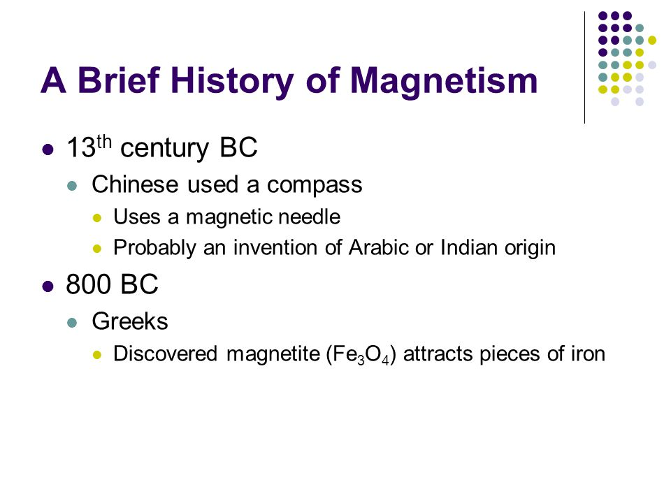 A Brief History of Magnetism 13 th century BC Chinese used a compass Uses a magnetic needle Probably an invention of Arabic or Indian origin 800 BC Gr