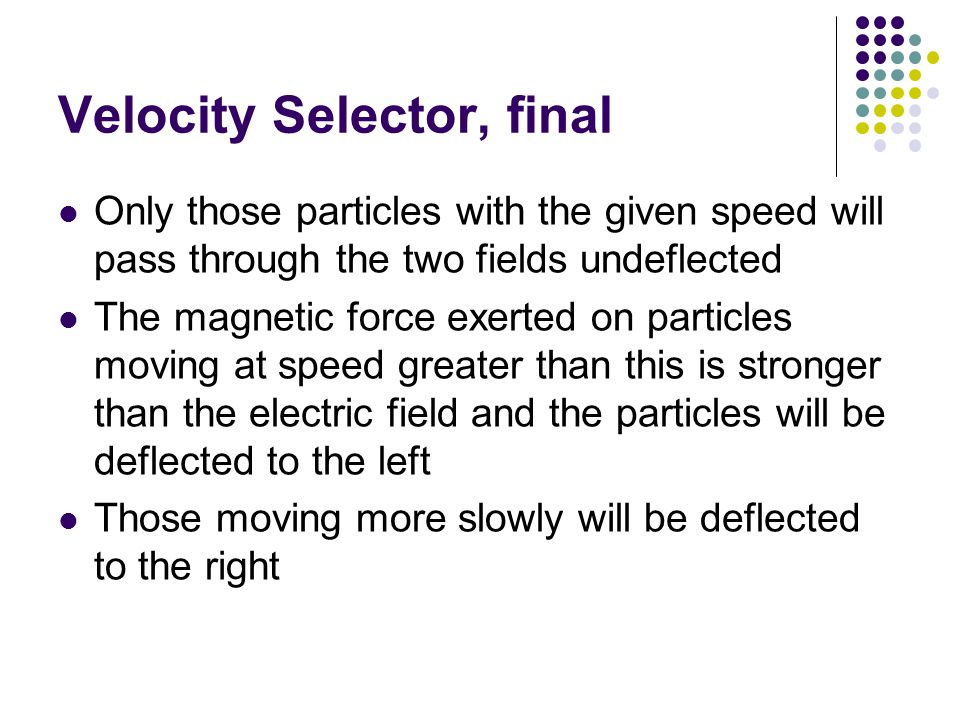 Velocity Selector, final Only those particles with the given speed will pass through the two fields undeflected The magnetic force exerted on particle