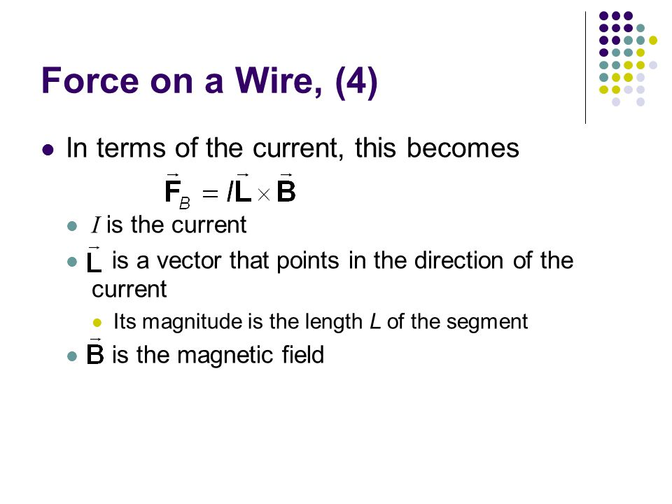 Force on a Wire, (4) In terms of the current, this becomes I is the current is a vector that points in the direction of the current Its magnitude is t