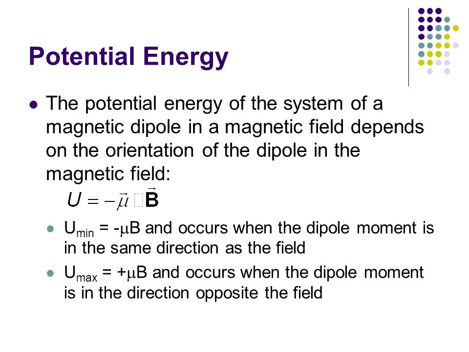 Potential Energy The potential energy of the system of a magnetic dipole in a magnetic field depends on the orientation of the dipole in the magnetic