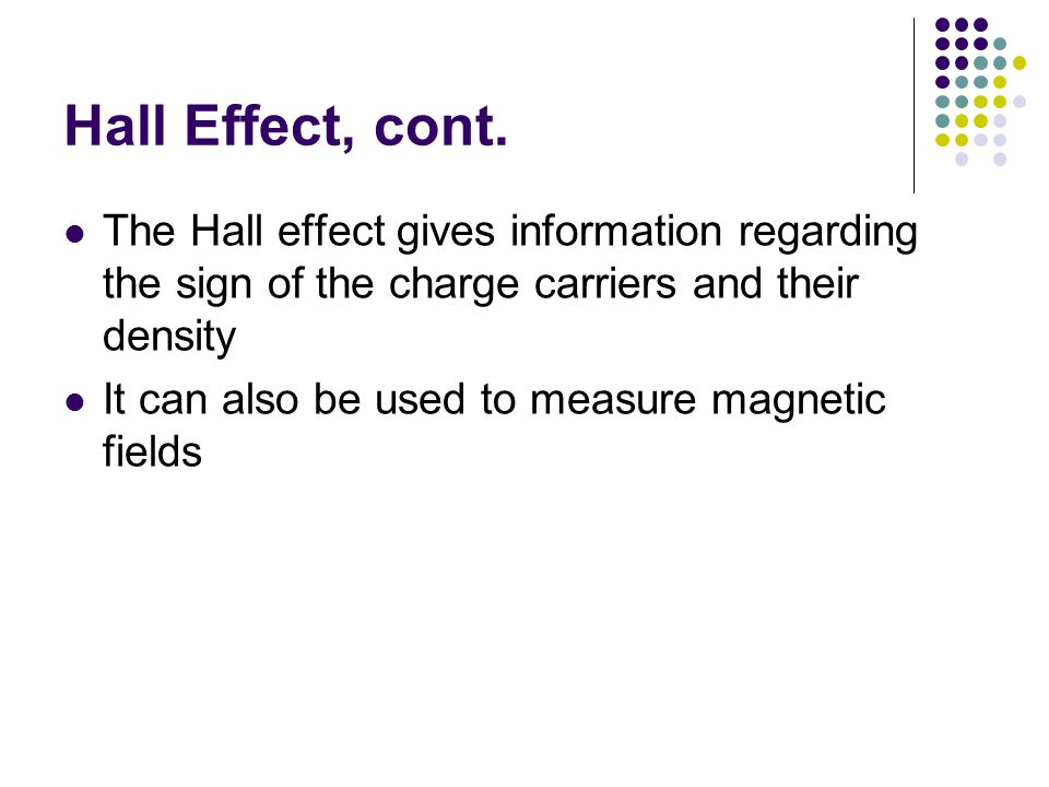 Hall Effect, cont. The Hall effect gives information regarding the sign of the charge carriers and their density It can also be used to measure magnet