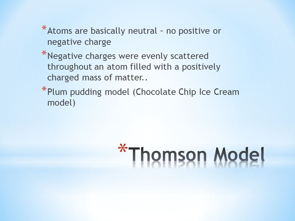 * Atoms are basically neutral – no positive or negative charge * Negative charges were evenly scattered throughout an atom filled with a positively charged mass of matter..