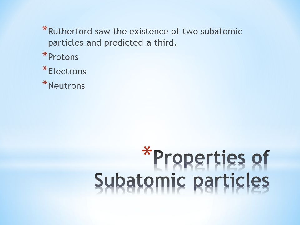 * Rutherford saw the existence of two subatomic particles and predicted a third.