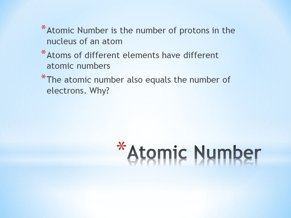 * Atomic Number is the number of protons in the nucleus of an atom * Atoms of different elements have different atomic numbers * The atomic number also equals the number of electrons.