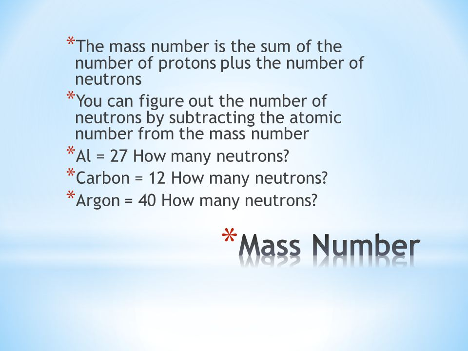 * The mass number is the sum of the number of protons plus the number of neutrons * You can figure out the number of neutrons by subtracting the atomic number from the mass number * Al = 27 How many neutrons.