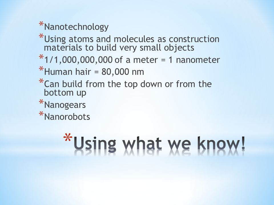 * Nanotechnology * Using atoms and molecules as construction materials to build very small objects * 1/1,000,000,000 of a meter = 1 nanometer * Human hair = 80,000 nm * Can build from the top down or from the bottom up * Nanogears * Nanorobots