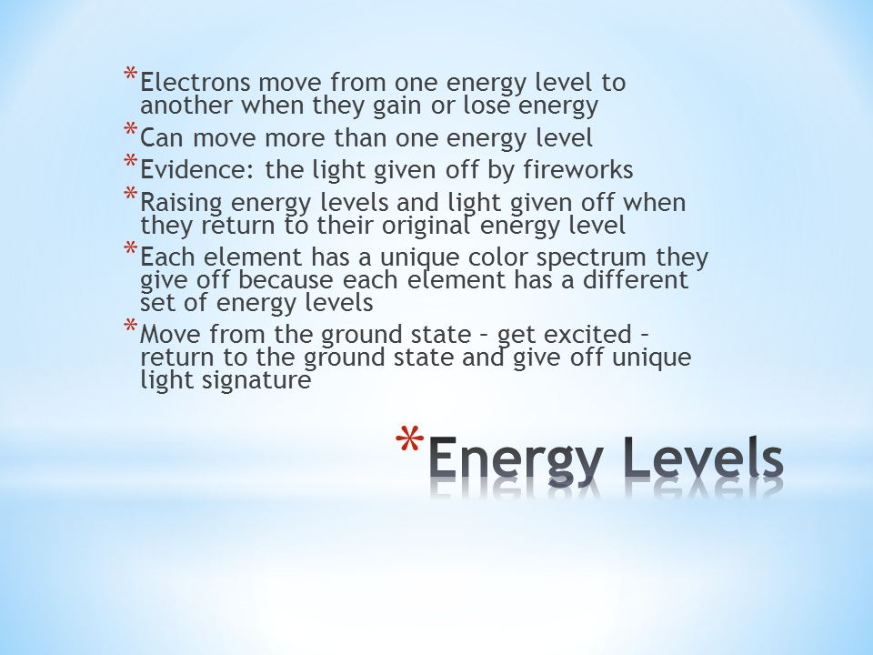 * Electrons move from one energy level to another when they gain or lose energy * Can move more than one energy level * Evidence: the light given off by fireworks * Raising energy levels and light given off when they return to their original energy level * Each element has a unique color spectrum they give off because each element has a different set of energy levels * Move from the ground state – get excited – return to the ground state and give off unique light signature