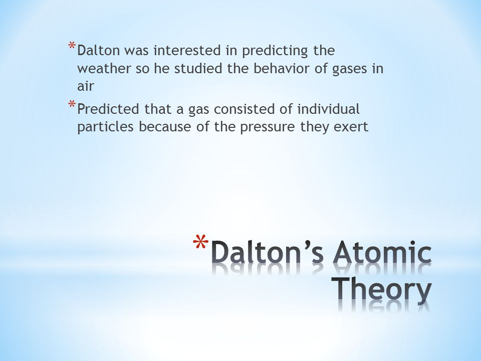 * Dalton was interested in predicting the weather so he studied the behavior of gases in air * Predicted that a gas consisted of individual particles because of the pressure they exert