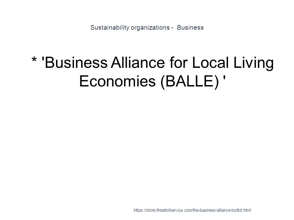 Sustainability organizations - Business 1 * Business Alliance for Local Living Economies (BALLE) https://store.theartofservice.com/the-business-alliance-toolkit.html