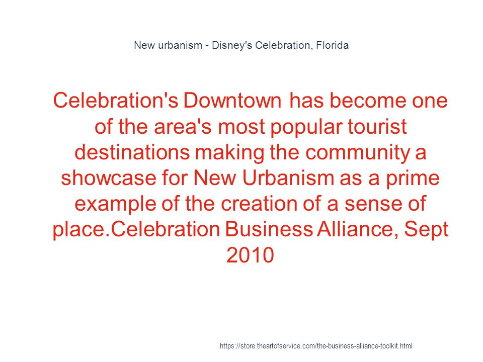 New urbanism - Disney s Celebration, Florida 1 Celebration s Downtown has become one of the area s most popular tourist destinations making the community a showcase for New Urbanism as a prime example of the creation of a sense of place.Celebration Business Alliance, Sept 2010 https://store.theartofservice.com/the-business-alliance-toolkit.html