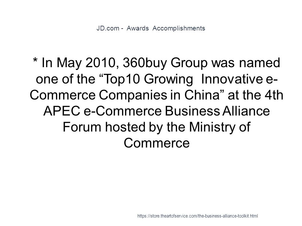 JD.com - Awards Accomplishments 1 * In May 2010, 360buy Group was named one of the Top10 Growing Innovative e- Commerce Companies in China at the 4th APEC e-Commerce Business Alliance Forum hosted by the Ministry of Commerce https://store.theartofservice.com/the-business-alliance-toolkit.html