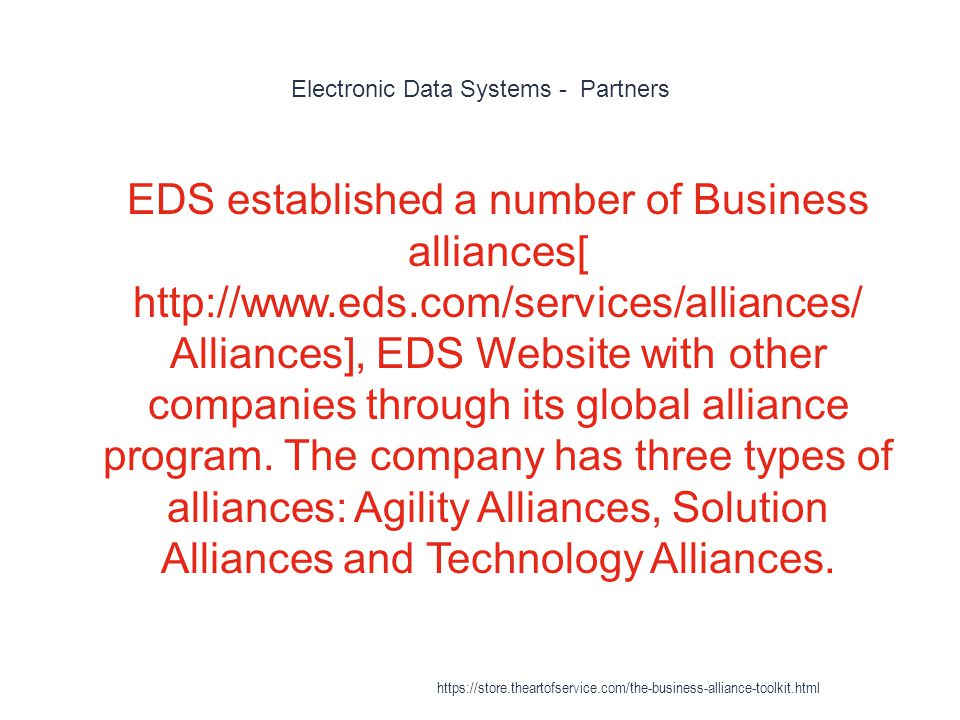 Electronic Data Systems - Partners 1 EDS established a number of Business alliances[ http://www.eds.com/services/alliances/ Alliances], EDS Website with other companies through its global alliance program.